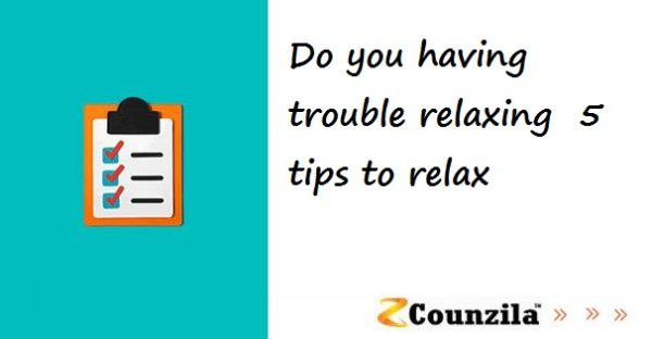 Do you having trouble relaxing 5 tips to relax