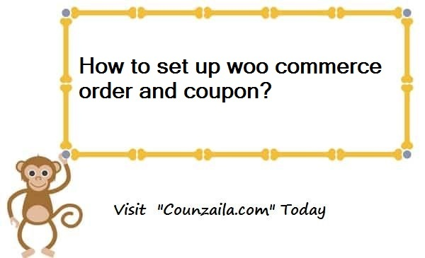 How to set up woo commerce order and coupon? - COUNZILA™
